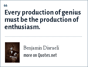 Benjamin Disraeli: Every production of genius must be the production of enthusiasm.