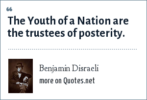 Benjamin Disraeli: The Youth of a Nation are the trustees of posterity.