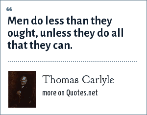 Thomas Carlyle: Men do less than they ought, unless they do all that they can.