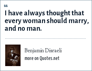 Benjamin Disraeli: I have always thought that every woman should marry, and no man.