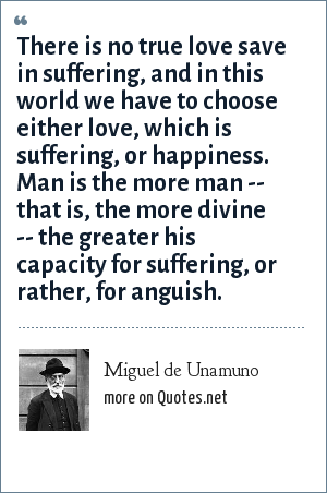 Miguel de Unamuno: There is no true love save in suffering, and in this world we have to choose either love, which is suffering, or happiness. Man is the more man -- that is, the more divine -- the greater his capacity for suffering, or rather, for anguish.