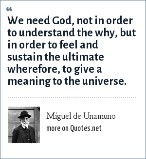 Miguel de Unamuno: We need God, not in order to understand the why, but in order to feel and sustain the ultimate wherefore, to give a meaning to the universe.