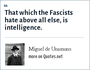 Miguel de Unamuno: That which the Fascists hate above all else, is intelligence.