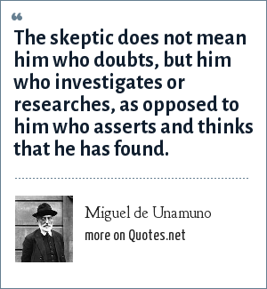 Miguel de Unamuno: The skeptic does not mean him who doubts, but him who investigates or researches, as opposed to him who asserts and thinks that he has found.