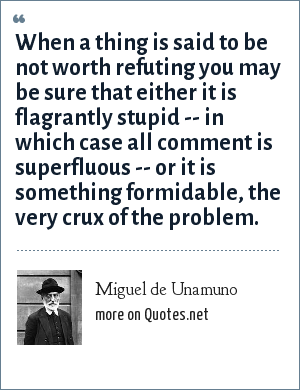 Miguel de Unamuno: When a thing is said to be not worth refuting you may be sure that either it is flagrantly stupid -- in which case all comment is superfluous -- or it is something formidable, the very crux of the problem.