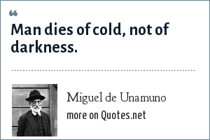 Miguel de Unamuno: Man dies of cold, not of darkness.