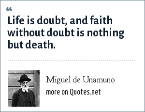 Miguel de Unamuno: Life is doubt, and faith without doubt is nothing but death.