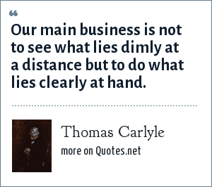 Thomas Carlyle: Our main business is not to see what lies dimly at a distance but to do what lies clearly at hand.