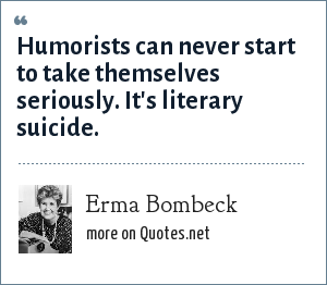 Erma Bombeck: Humorists can never start to take themselves seriously. It's literary suicide.