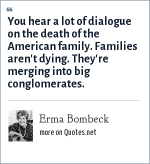Erma Bombeck: You hear a lot of dialogue on the death of the American family. Families aren't dying. They're merging into big conglomerates.