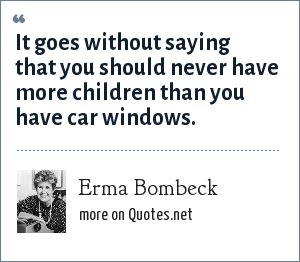 Erma Bombeck: It goes without saying that you should never have more children than you have car windows.