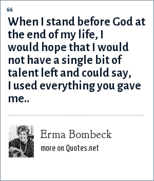 Erma Bombeck: When I stand before God at the end of my life, I would hope that I would not have a single bit of talent left and could say, I used everything you gave me..
