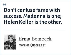 Erma Bombeck: Don't confuse fame with success. Madonna is one; Helen Keller is the other.