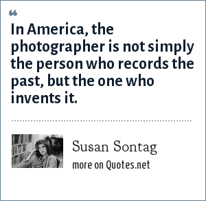 Susan Sontag: In America, the photographer is not simply the person who records the past, but the one who invents it.