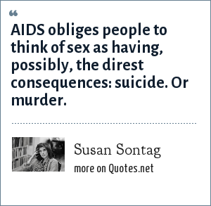 Susan Sontag: AIDS obliges people to think of sex as having, possibly, the direst consequences: suicide. Or murder.