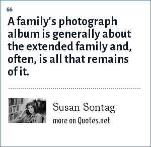 Susan Sontag: A family's photograph album is generally about the extended family and, often, is all that remains of it.