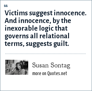 Susan Sontag: Victims suggest innocence. And innocence, by the inexorable logic that governs all relational terms, suggests guilt.
