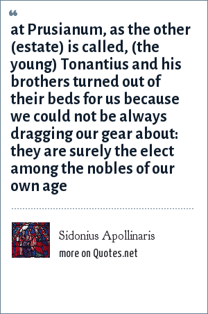 Sidonius Apollinaris: at Prusianum, as the other (estate) is called, (the young) Tonantius and his brothers turned out of their beds for us because we could not be always dragging our gear about: they are surely the elect among the nobles of our own age