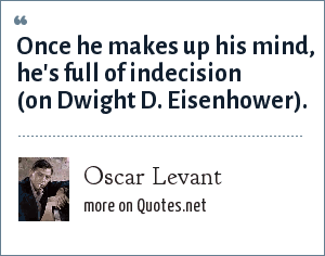 Oscar Levant: Once he makes up his mind, he's full of indecision. -- On Dwight D. Eisenhower
