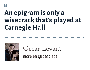 Oscar Levant: An epigram is only a wisecrack that's played at Carnegie Hall.