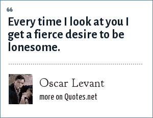 Oscar Levant: Every time I look at you I get a fierce desire to be lonesome.