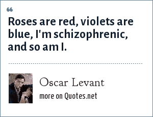 Oscar Levant: Roses are red, violets are blue, I'm schizophrenic, and so am I.