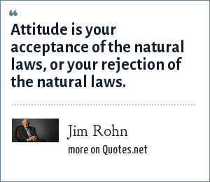 Jim Rohn: Attitude is your acceptance of the natural laws, or your rejection of the natural laws.