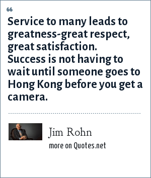 Jim Rohn: Service to many leads to greatness-great respect, great satisfaction. Success is not having to wait until someone goes to Hong Kong before you get a camera.