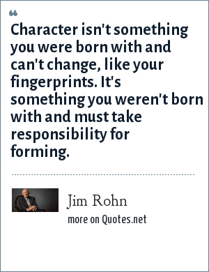 Jim Rohn: Character isn't something you were born with and can't change, like your fingerprints. It's something you weren't born with and must take responsibility for forming.