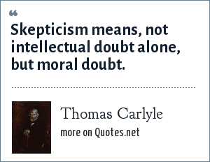 Thomas Carlyle: Skepticism means, not intellectual doubt alone, but moral doubt.