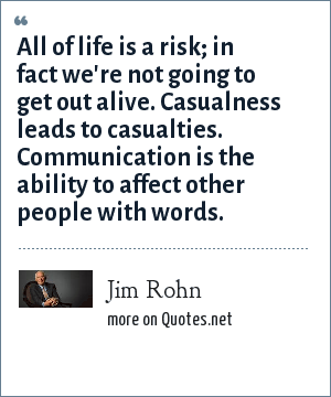Jim Rohn: All of life is a risk; in fact we're not going to get out alive. Casualness leads to casualties. Communication is the ability to affect other people with words.