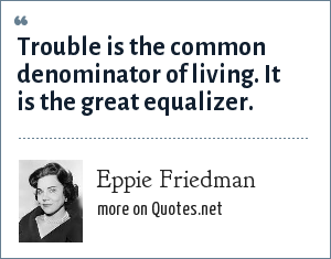 Eppie Friedman: Trouble is the common denominator of living. It is the great equalizer.