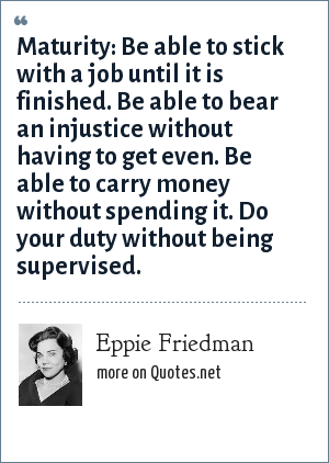 Eppie Friedman: Maturity: Be able to stick with a job until it is finished. Be able to bear an injustice without having to get even. Be able to carry money without spending it. Do your duty without being supervised.