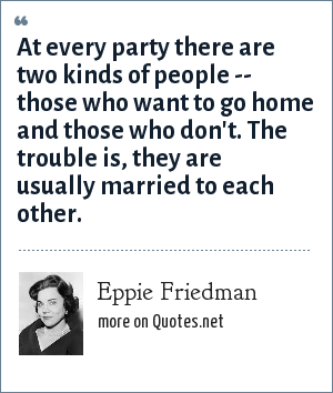 Eppie Friedman: At every party there are two kinds of people -- those who want to go home and those who don't. The trouble is, they are usually married to each other.