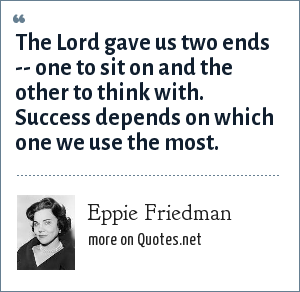 Eppie Friedman: The Lord gave us two ends -- one to sit on and the other to think with. Success depends on which one we use the most.
