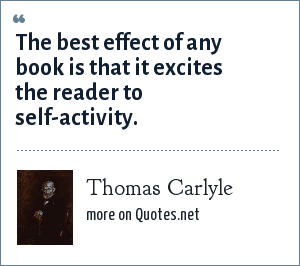 Thomas Carlyle: The best effect of any book is that it excites the reader to self-activity.