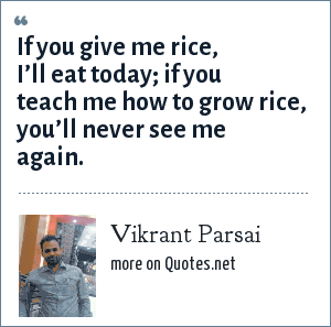 Vikrant Parsai: If you give me rice, I'll eat today; if you teach me how to grow rice, you'll never see me again.