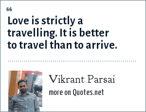 Vikrant Parsai: Love is strictly a travelling. It is better to travel than to arrive.