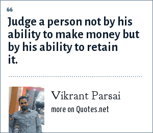 Vikrant Parsai: Judge a person not by his ability to make money but by his ability to retain it.