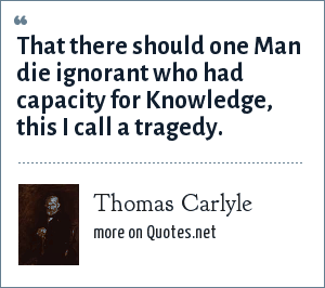 Thomas Carlyle: That there should one Man die ignorant who had capacity for Knowledge, this I call a tragedy.