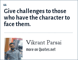 Vikrant Parsai: Give challenges to those who have the character to face them.