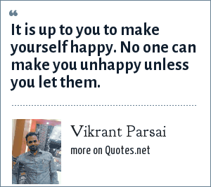 Vikrant Parsai: It is up to you to make yourself happy. No one can make you unhappy unless you let them.