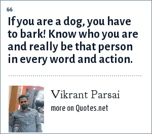 Vikrant Parsai: If you are a dog, you have to bark! Know who you are and really be that person in every word and action.