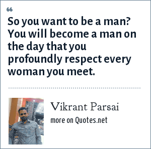 Vikrant Parsai: So you want to be a man? You will become a man on the day that you profoundly respect every woman you meet.