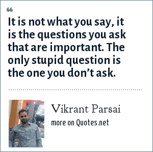Vikrant Parsai: It is not what you say, it is the questions you ask that are important. The only stupid question is the one you don't ask.