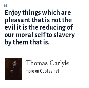 Thomas Carlyle: Enjoy things which are pleasant that is not the evil it is the reducing of our moral self to slavery by them that is.