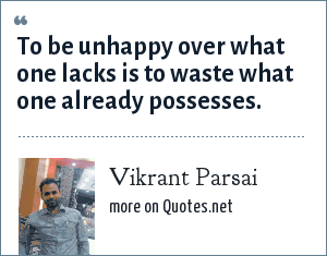 Vikrant Parsai: To be unhappy over what one lacks is to waste what one already possesses.