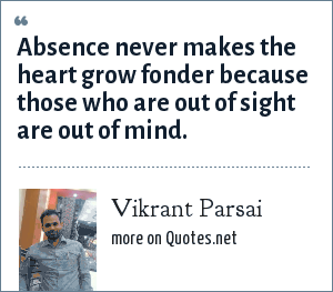 Vikrant Parsai: Absence never makes the heart grow fonder because those who are out of sight are out of mind.