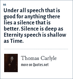 Thomas Carlyle: Under all speech that is good for anything there lies a silence that is better. Silence is deep as Eternity speech is shallow as Time.