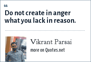 Vikrant Parsai: Do not create in anger what you lack in reason.